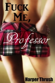 Fuck Me, Professor ebook by Harper Thrush