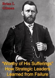 """Worthy Of His Sufferings"": How Strategic Leaders Learned From Failure ebook by Brian J. Gilman"