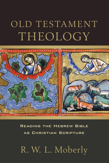 Old Testament Theology - Reading the Hebrew Bible as Christian Scripture ebook by R. W. L. Moberly