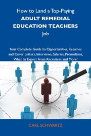 How to Land a Top-Paying Adult remedial education teachers Job: Your Complete Guide to Opportunities, Resumes and Cover Letters, Interviews, Salaries, Promotions, What to Expect From Recruiters and More ebook by Schwartz Carl