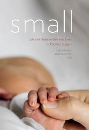 Small - Life and Death on the Front Lines of Pediatric Surgery ebook by Catherine Musemeche MD