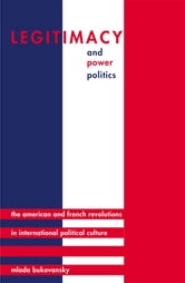 Legitimacy and Power Politics - The American and French Revolutions in International Political Culture ebook by Mlada Bukovansky