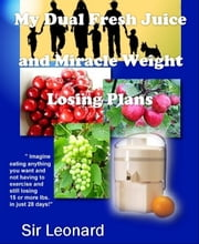 My Dual Fresh Juice and Miracle Weight Losing Plans: Infinite Body Healing ebook by Sir Leonard