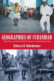 Geographies of Cubanidad - Place, Race, and Musical Performance in Contemporary Cuba ebook by Rebecca M. Bodenheimer