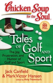 Chicken Soup for the Soul: Tales of Golf and Sport - The Joy, Frustration, and Humor of Golf and Sport ebook by Jack Canfield,Mark Victor Hansen,Amy Newmark