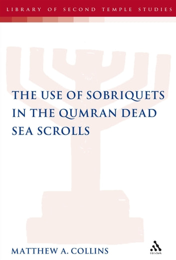 The Use of Sobriquets in the Qumran Dead Sea Scrolls ebook by Dr Matthew A. Collins