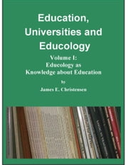 Education, Universities and Educology Vol I: Educology as Knowledge about Education ebook by James E Christensen