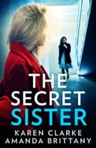 The Secret Sister: An utterly gripping psychological thriller perfect for fans of Shalini Boland and Lisa Jewell ebook by Karen Clarke, Amanda Brittany