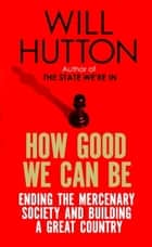 How Good We Can Be - Ending the Mercenary Society and Building a Great Country ebook by Will Hutton