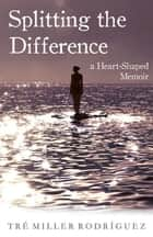 Splitting the Difference - A Heart-Shaped Memoir ebook by Tre Miller Rodriguez