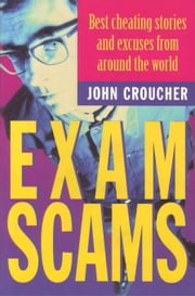 Exam Scams: Best cheating stories and excuses from around the world ebook by Croucher, John