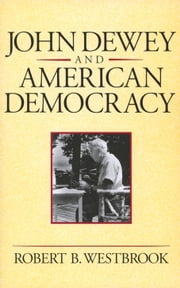 John Dewey and American Democracy ebook by Robert B. Westbrook
