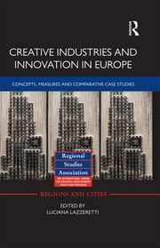 Creative Industries and Innovation in Europe - Concepts, Measures and Comparative Case Studies ebook by Luciana Lazzeretti