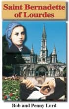 Saint Bernadette of Lourdes ebook by Bob Lord, Penny Lord