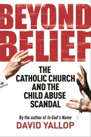 Beyond Belief - The Catholic Church and the Child Abuse Scandal ebook by David Yallop