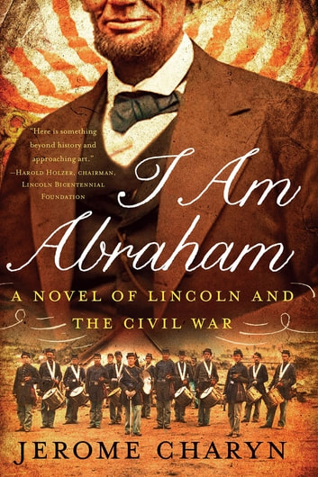 I Am Abraham: A Novel of Lincoln and the Civil War ebook by Jerome Charyn