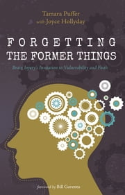 Forgetting the Former Things - Brain Injury's Invitation to Vulnerability and Faith ebook by Tamara Puffer
