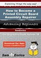 How to Become a Printed Circuit Board Assembly Repairer - How to Become a Printed Circuit Board Assembly Repairer ebook by Rosario Dancy