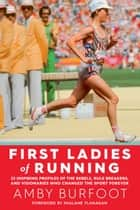 First Ladies of Running - 22 Inspiring Profiles of the Rebels, Rule Breakers, and Visionaries Who Changed the Sport Forever ebook by Amby Burfoot