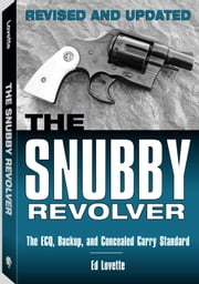 Snubby Revolver - The ECQ, Backup, and Concealed Carry Revised and Updated ebook by Ed Lovette