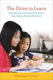 The Drive to Learn - What the East Asian Experience Tells Us about Raising Students Who Excel ebook by Cornelius N. Grove, Ed.D., independent scholar,...