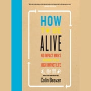 How to Be Alive - A Guide to the Kind of Happiness That Helps the World audiobook by Colin Beavan