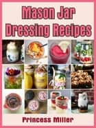 Mason Jar Dressing Recipes ebook by Princess Miller