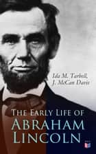 The Early Life of Abraham Lincoln - Illustrated Edition Containing Numerous Documents and Reminiscences of Lincoln's Early Friends ebook by Ida M. Tarbell, J. McCan Davis