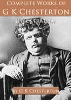 Complete Works of G. K. Chesterton (Illustrated) ebook by G. K. Chesterton