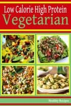 High Protein Low Calorie: Vegetarian Recipes ebook by Healthy Recipes
