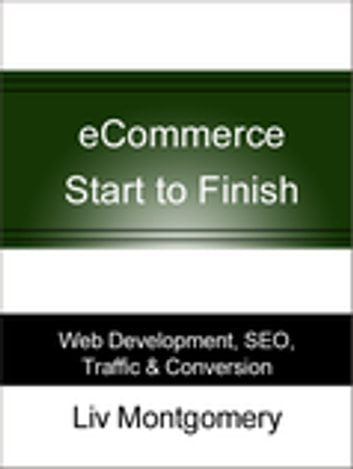 eCommerce Start to Finish: Web Development, SEO, Traffic & Conversion - Web Development, SEO, Traffic & Conversion ebook by Liv Montgomery