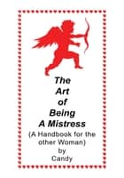The Art of Being a Mistress - A Handbook for the Other Woman ebook by Candy