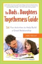 The Dads & Daughters Togetherness Guide - 54 Fun Activities to Help Build a Great Relationship ebook by Joe Kelly