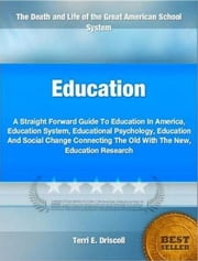 Education - A Straight Forward Guide To Education In America, Education System, Educational Psychology, Education And Social Change Connecting The Old With The New, Education Research ebook by Terri Driscoll