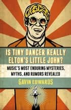 Is Tiny Dancer Really Elton's Little John? - Music's Most Enduring Mysteries, Myths, and Rumors Revealed eBook by Gavin Edwards