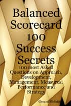 Balanced Scorecard 100 Success Secrets, 100 most Asked Questions on Approach, Development, Management, Measures, Performance and Strategy ebook by Gerard Blokdijk