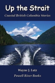 Up the Strait - Coastal British Columbia Stories ebook by Wayne J. Lutz