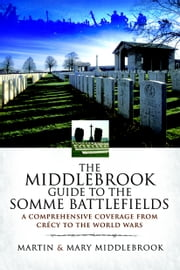 Middlebrook Guide to the Somme Battlefields - A Comprehensive Coverage from Crecy to the World Wars ebook by Martin Middlebrook