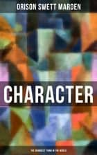 Character - The Grandest Thing in the World ebook by Orison Swett Marden
