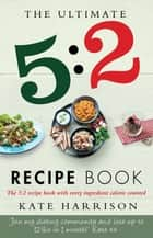 The Ultimate 5:2 Diet Recipe Book - Easy, Calorie Counted Fast Day Meals You'll Love eBook by Kate Harrison