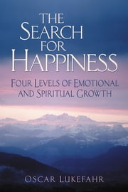 The Search for Happiness - Four Levels of Emotional and Spiritual Growth ebook by Oscar Lukefahr