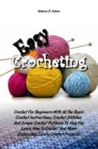 Easy Crocheting - Crochet For Beginners With All The Basic Crochet Instructions, Crochet Stitches And Simple Crochet Patterns To Help You Learn How To Crochet And Make Exquisitely Lovely Crochet Projects ebook by Rebecca D. Gilliam