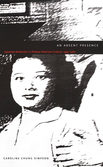 An Absent Presence - Japanese Americans in Postwar American Culture, 1945–1960 ebook by Caroline Chung Simpson