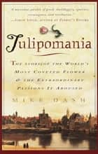 Tulipomania - The Story of the World's Most Coveted Flower & the Extraordinary Passions ItAroused ebook by Mike Dash