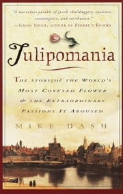 Tulipomania - The Story of the World's Most Coveted Flower & the Extraordinary Passions It Aroused ebook by Mike Dash