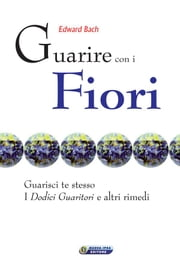 Guarire con i fiori - il testo originale di Edward Bach - Guarisci te stesso. I dodici guaritori e altri rimedi ebook by Edward Bach
