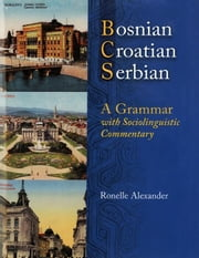 Bosnian, Croatian, Serbian, a Grammar: With Sociolinguistic Commentary ebook by Alexander, Ronelle
