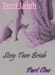 Sissy Teen Bride: Part One ebook by Terri Leigh