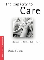 The Capacity to Care - Gender and Ethical Subjectivity ebook by Wendy Hollway