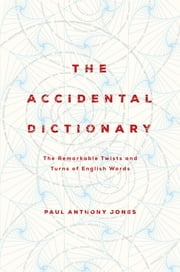The Accidental Dictionary: The Remarkable Twists and Turns of English Words ebook by Paul Anthony Jones